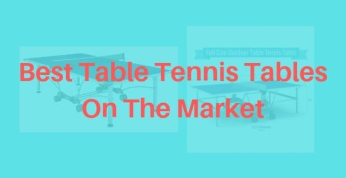 Best Table Tennis Tables On The Market
